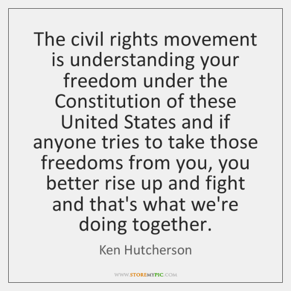 The civil rights movement is understanding your freedom under the Constitution of ...