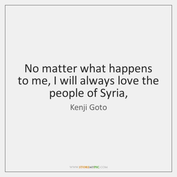 No matter what happens to me, I will always love the people ...