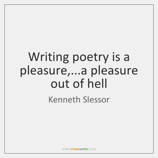 Writing poetry is a pleasure,...a pleasure out of hell
