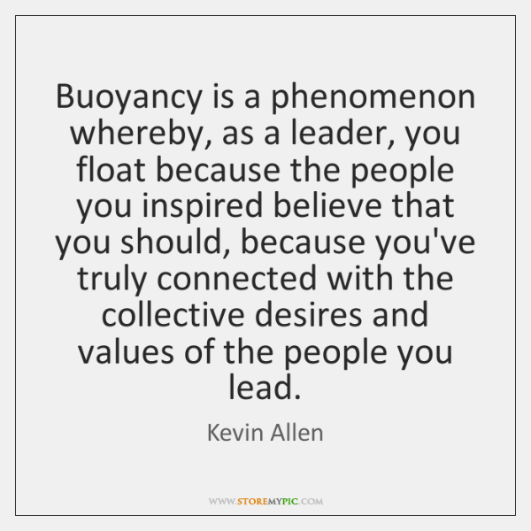 Buoyancy is a phenomenon whereby, as a leader, you float because the ...