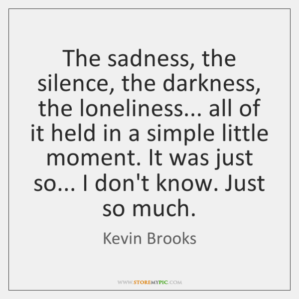 The sadness, the silence, the darkness, the loneliness... all of it held ...