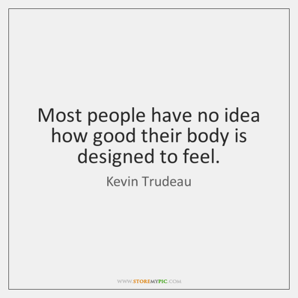 Most people have no idea how good their body is designed to ...