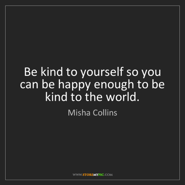 Misha Collins: Be kind to yourself so you can be happy enough to be...