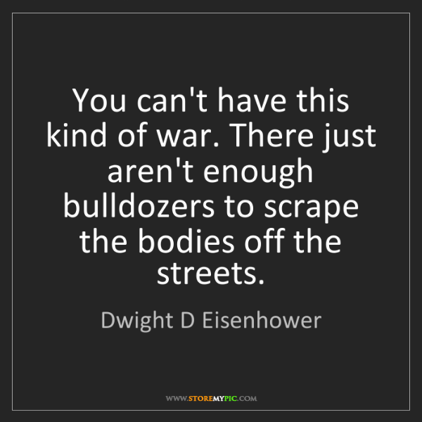 Dwight D Eisenhower: You can't have this kind of war. There just aren't enough...