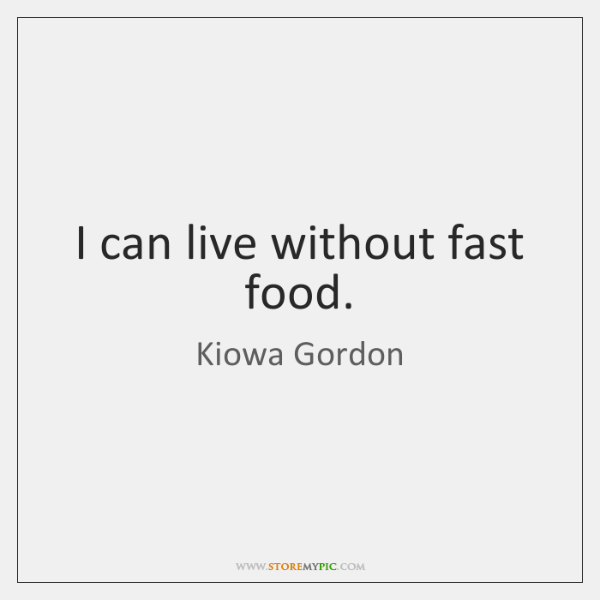 I can live without fast food.