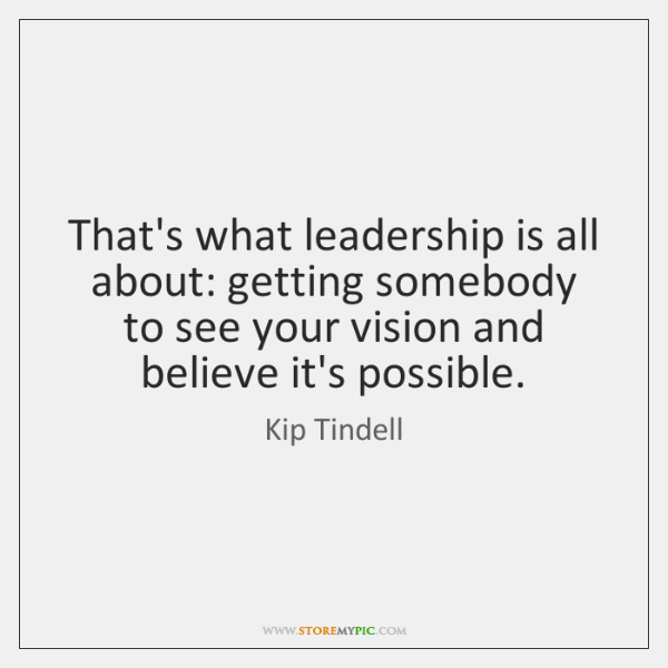 That's what leadership is all about: getting somebody to see your vision ...