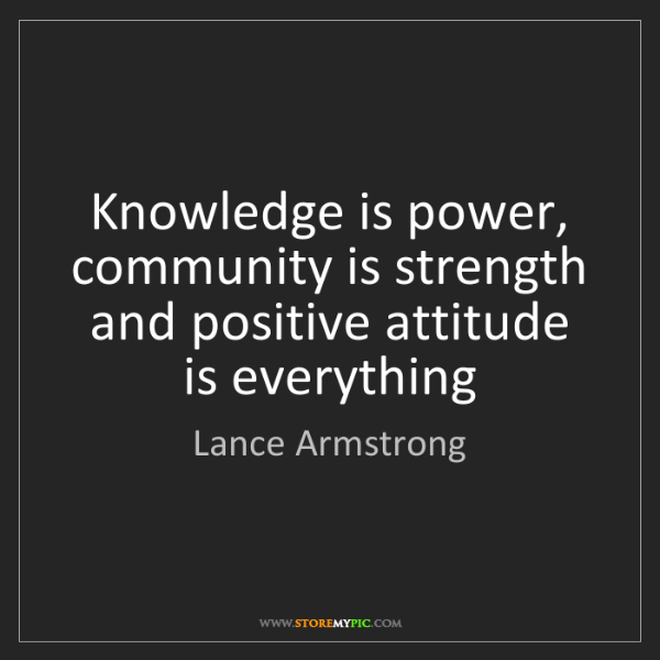 Lance Armstrong: Knowledge is power, community is strength and positive...
