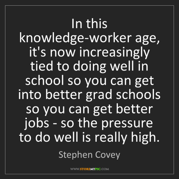 Stephen Covey: In this knowledge-worker age, it's now increasingly tied...