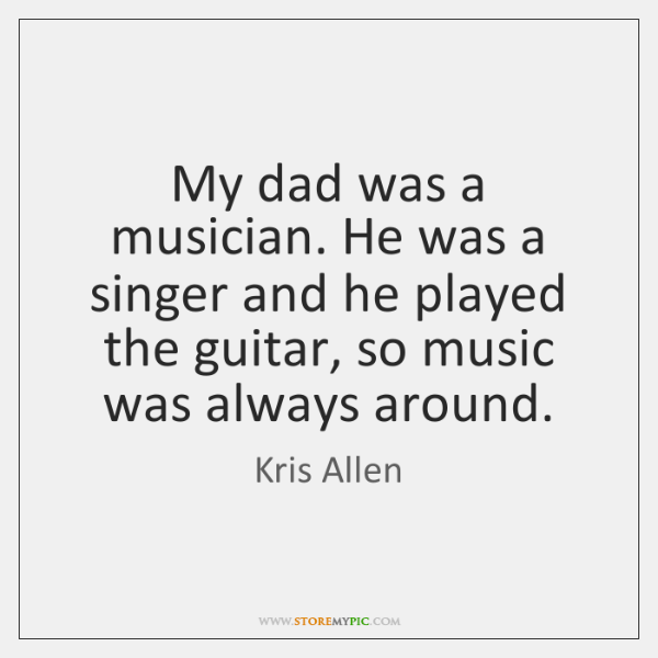 My dad was a musician. He was a singer and he played ...