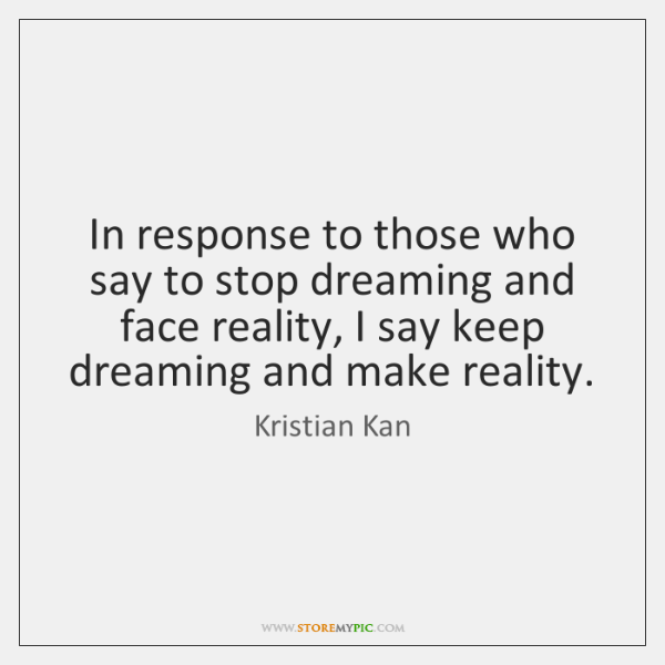 In response to those who say to stop dreaming and face reality, ...