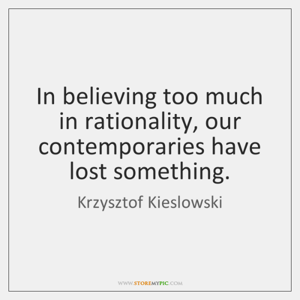 In believing too much in rationality, our contemporaries have lost something.