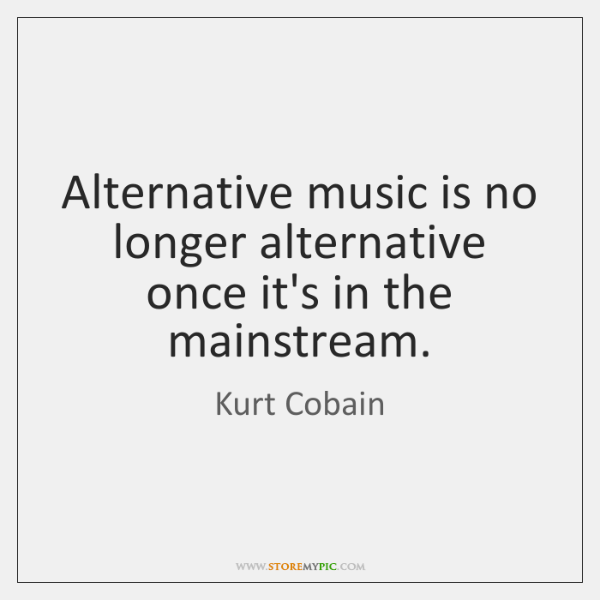 Alternative music is no longer alternative once it's in the mainstream.
