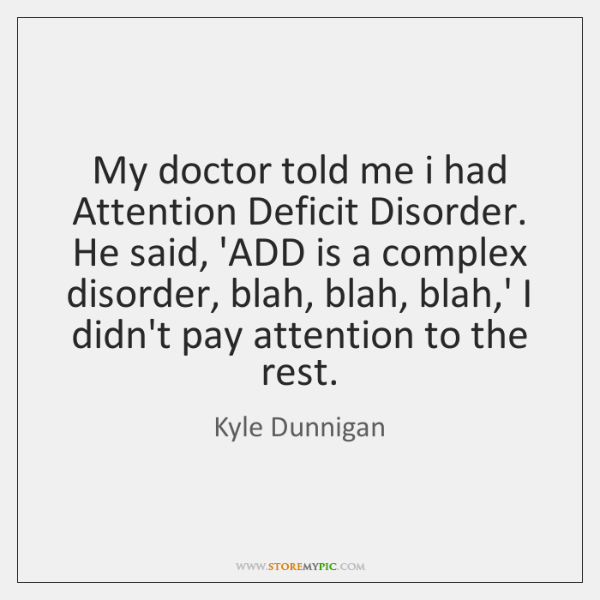 My doctor told me i had Attention Deficit Disorder. He said, 'ADD ...