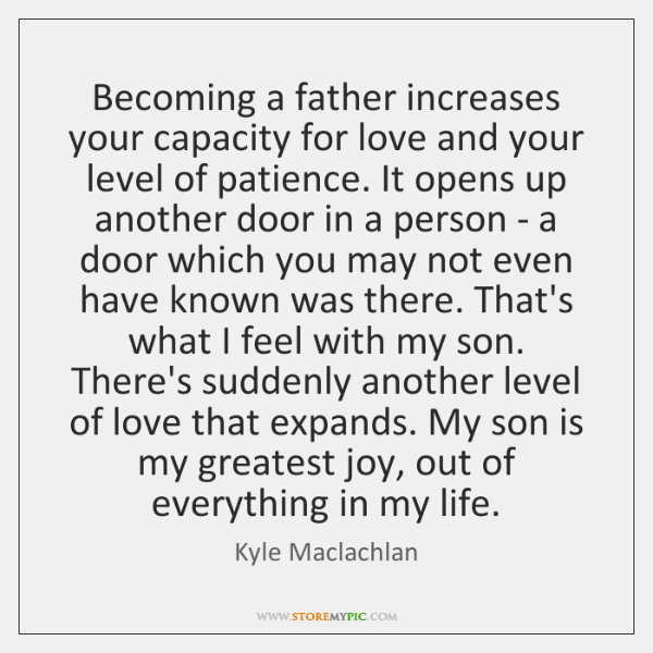 Becoming a father increases your capacity for love and your level of ...