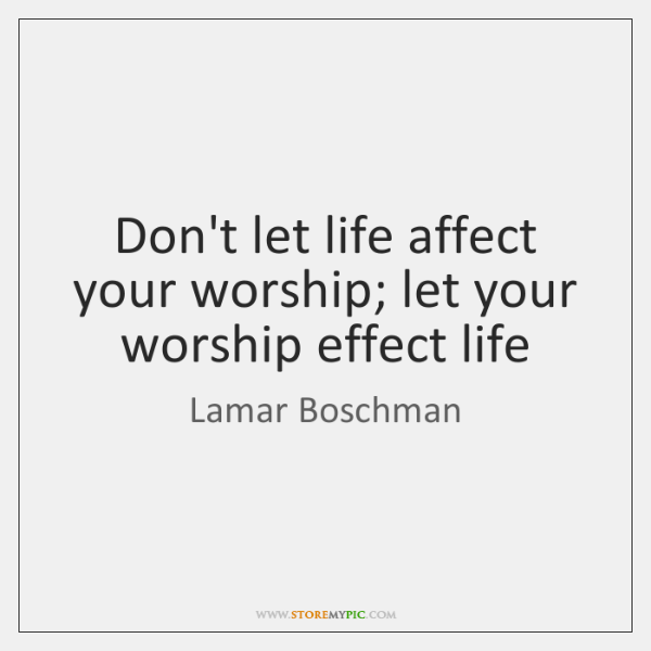 Don't let life affect your worship; let your worship effect life