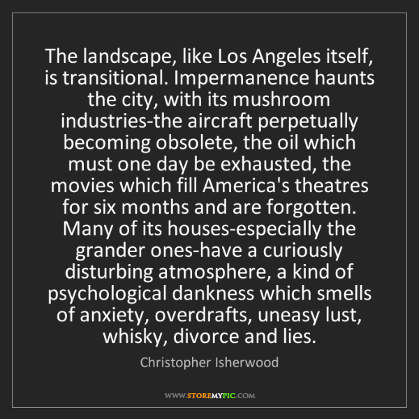 Christopher Isherwood: The landscape, like Los Angeles itself, is transitional....