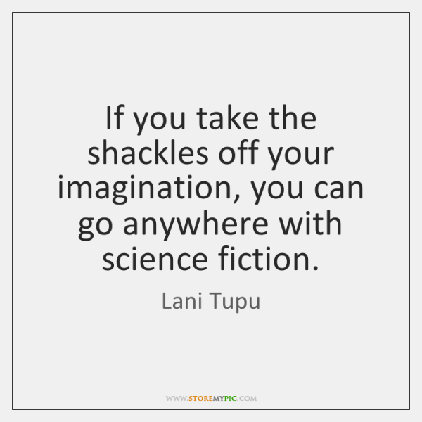 If you take the shackles off your imagination, you can go anywhere ...