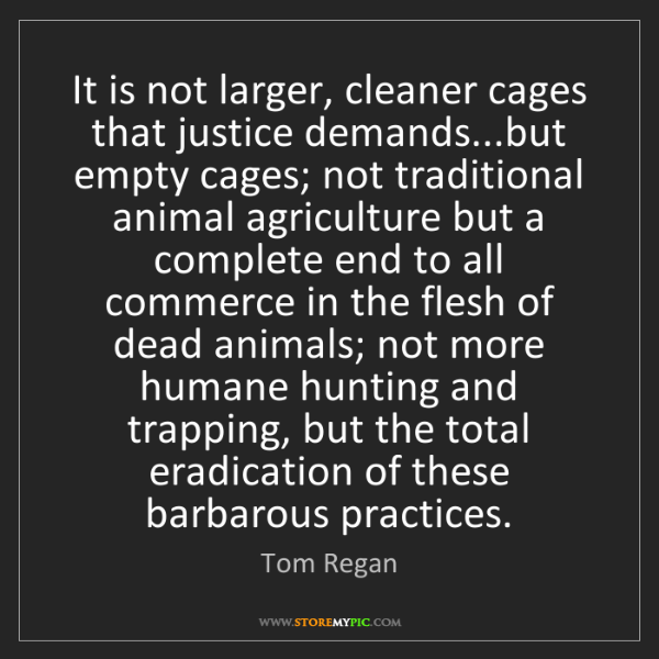 Tom Regan: It is not larger, cleaner cages that justice demands...but...