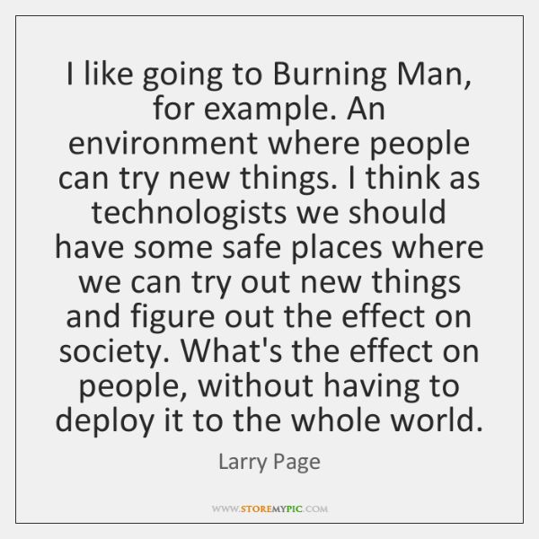 I like going to Burning Man, for example. An environment where people ...
