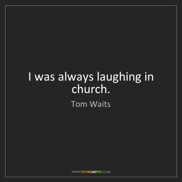 Tom Waits: I was always laughing in church.
