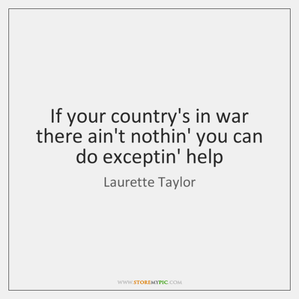 If your country's in war there ain't nothin' you can do exceptin' ...