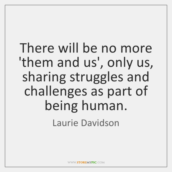 There will be no more 'them and us', only us, sharing struggles ...