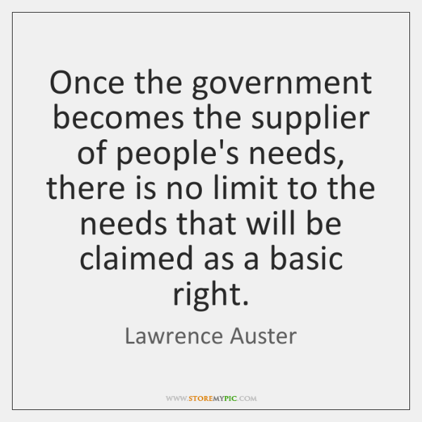 Once the government becomes the supplier of people's needs,  there is no ...