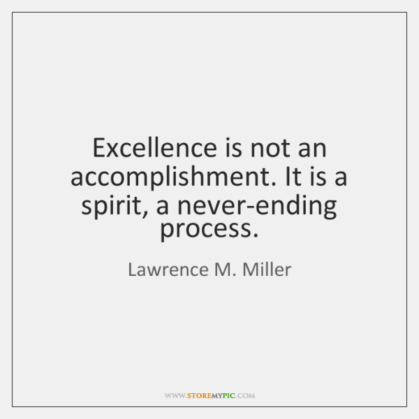 Excellence is not an accomplishment. It is a spirit, a never-ending process.