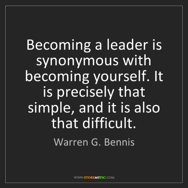 Warren G. Bennis: Becoming a leader is synonymous with becoming yourself....