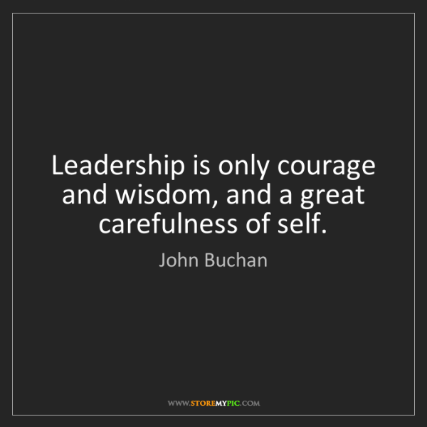 John Buchan: Leadership is only courage and wisdom, and a great carefulness...