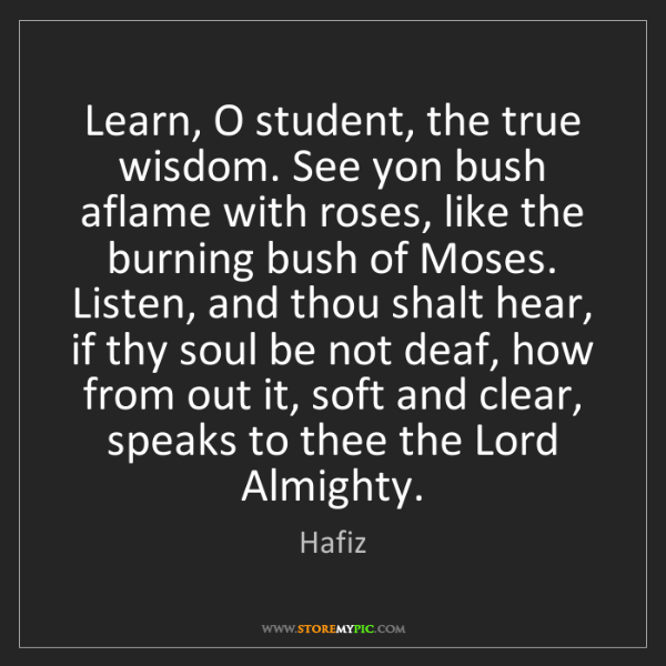 Hafiz: Learn, O student, the true wisdom. See yon bush aflame...