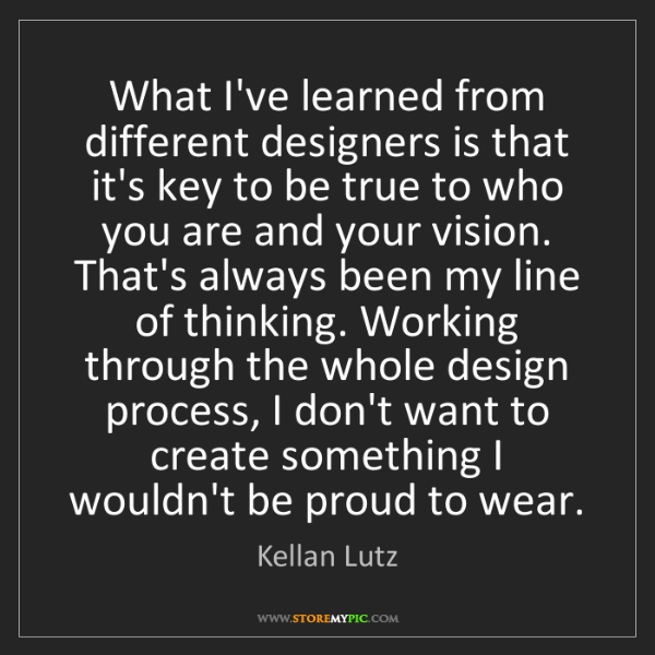 Kellan Lutz: What I've learned from different designers is that it's...