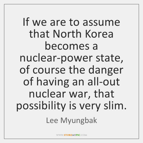 If we are to assume that North Korea becomes a nuclear-power state, ...