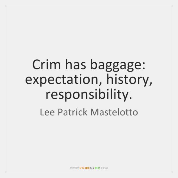 Crim has baggage: expectation, history, responsibility.