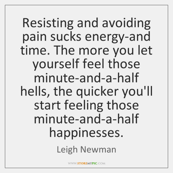 Resisting and avoiding pain sucks energy-and time. The more you let yourself ...