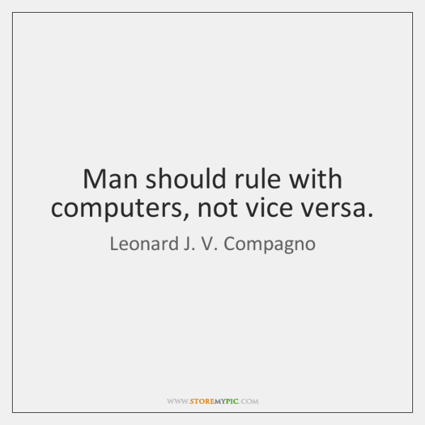 Man should rule with computers, not vice versa.