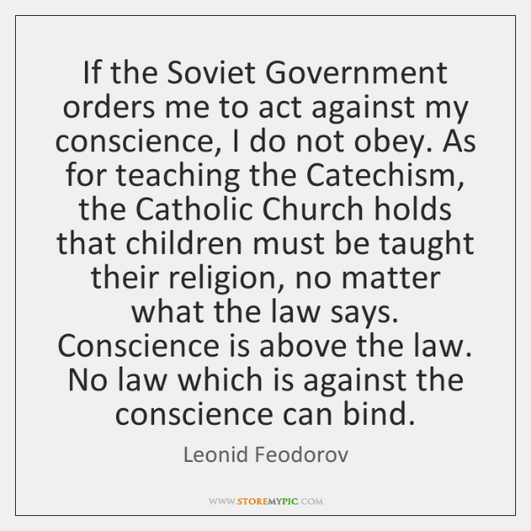 If the Soviet Government orders me to act against my conscience, I ...