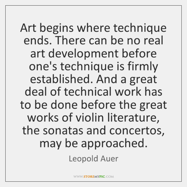 Art begins where technique ends. There can be no real art development ...