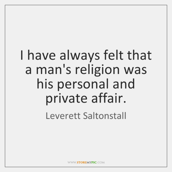 I have always felt that a man's religion was his personal and ...