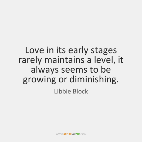 Love in its early stages rarely maintains a level, it always seems ...