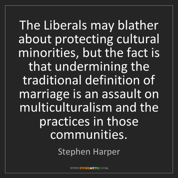 Stephen Harper: The Liberals may blather about protecting cultural minorities,...