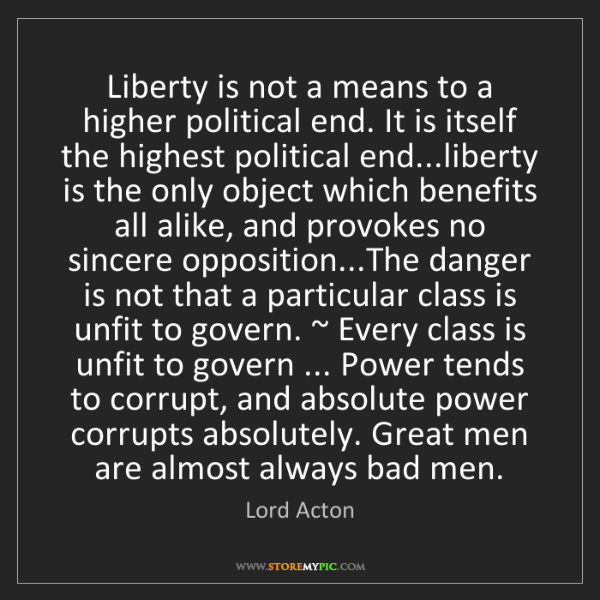 Lord Acton: Liberty is not a means to a higher political end. It...