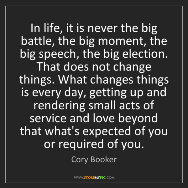 Cory Booker: In life, it is never the big battle, the big moment,...