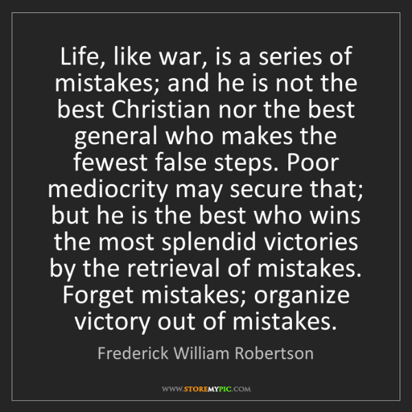 Frederick William Robertson: Life, like war, is a series of mistakes; and he is not...
