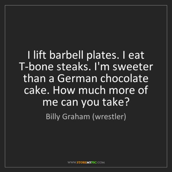 Billy Graham (wrestler): I lift barbell plates. I eat T-bone steaks. I'm sweeter...