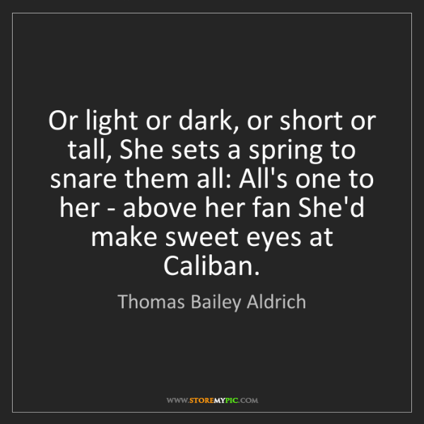 Thomas Bailey Aldrich: Or light or dark, or short or tall, She sets a spring...