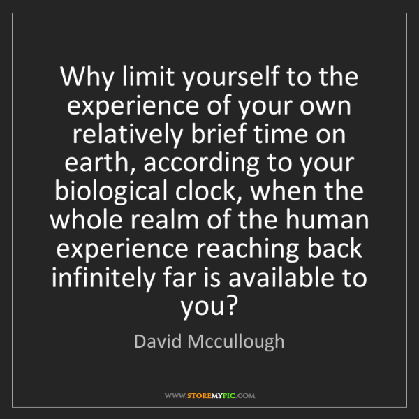 David Mccullough: Why limit yourself to the experience of your own relatively...