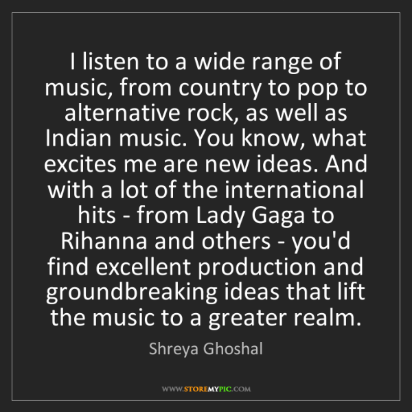 Shreya Ghoshal: I listen to a wide range of music, from country to pop...