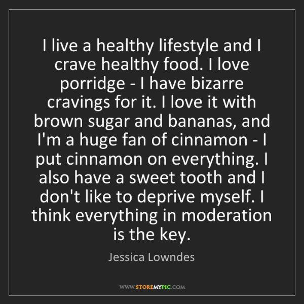 Jessica Lowndes: I live a healthy lifestyle and I crave healthy food....