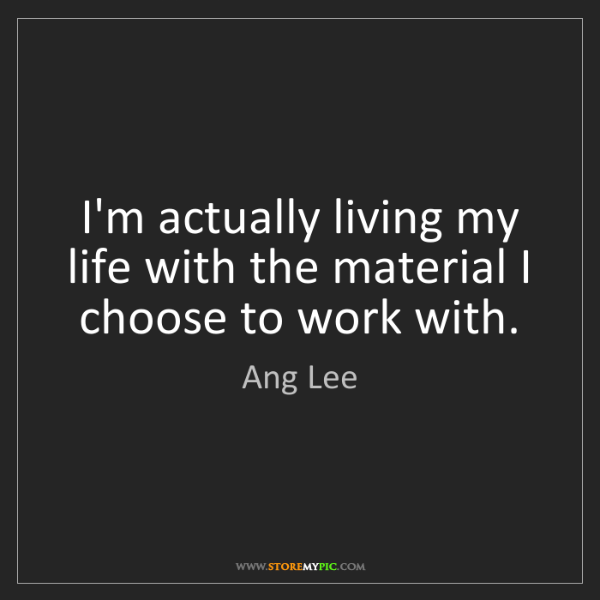 Ang Lee: I'm actually living my life with the material I choose...